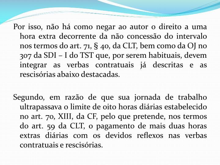 Por isso, não há como negar ao autor o direito a uma hora extra decorrente da não concessão do intervalo nos termos do art. 71, § 4o, da CLT, bem como da OJ no 307 da SDI – I do TST que, por serem habituais, devem integrar as verbas contratuais já descritas e as rescisórias abaixo destacadas.