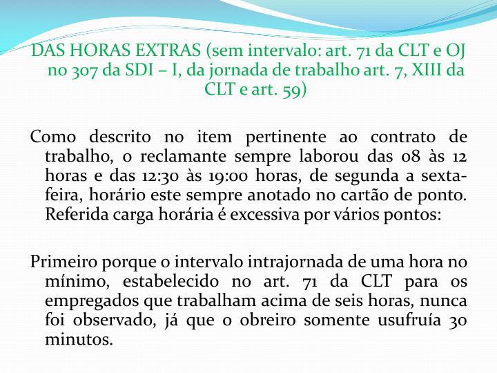 DAS HORAS EXTRAS (sem intervalo: art. 71 da CLT e OJ no 307 da SDI – I, da jornada de trabalho art. 7, XIII da CLT e art. 59)