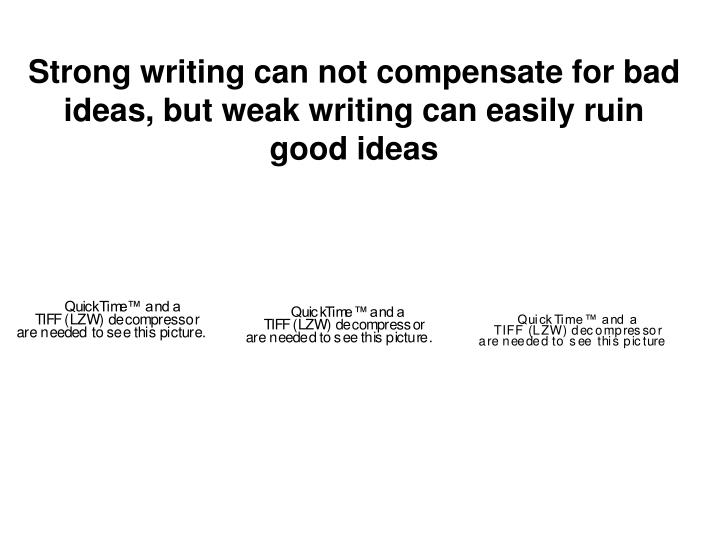 Strong writing can not compensate for bad ideas, but weak writing can easily ruin good ideas