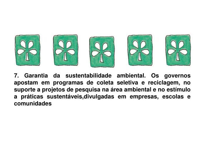 7. Garantia da sustentabilidade ambiental. Os governos apostamem programas de coleta seletiva e reciclagem, no suporte a projetos de pesquisa na área ambiental e no estímulo a práticas sustentáveis,divulgadas em empresas, escolas e comunidades