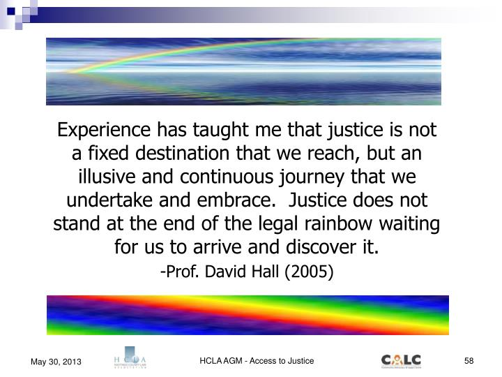 Experience has taught me that justice is not a fixed destination that we reach, but an illusive and continuous journey that we undertake and embrace.  Justice does not stand at the end of the legal rainbow waiting for us to arrive and discover it.