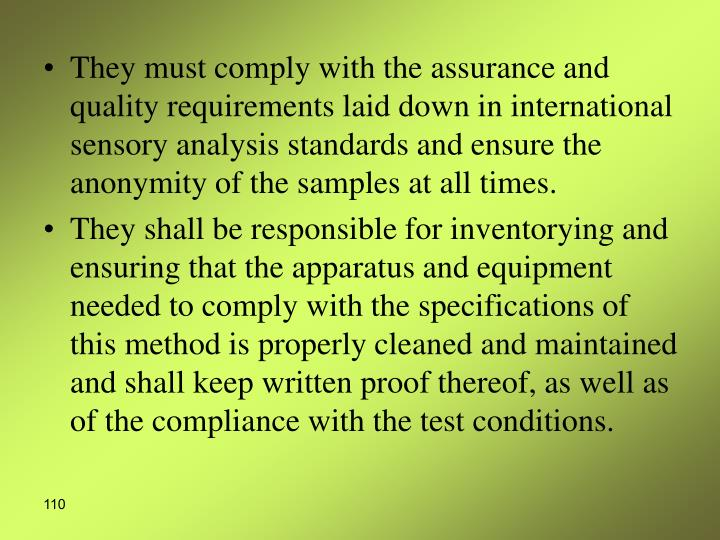 They must comply with the assurance and quality requirements laid down in international sensory analysis standards and ensure the anonymity of the samples at all times.