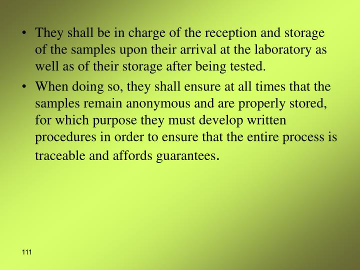 They shall be in charge of the reception and storage of the samples upon their arrival at the laboratory as well as of their storage after being tested.