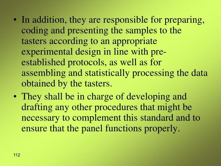 In addition, they are responsible for preparing, coding and presenting the samples to the tasters according to an appropriate experimental design in line with pre-established protocols, as well as for assembling and statistically processing the data obtained by the tasters.