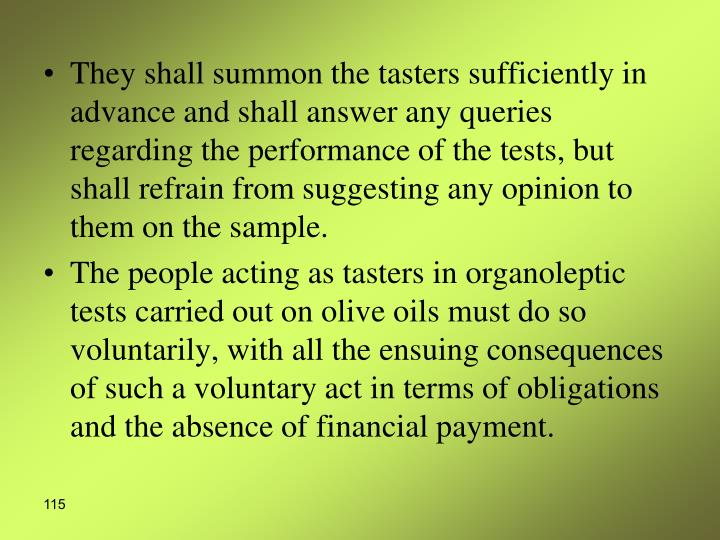 They shall summon the tasters sufficiently in advance and shall answer any queries regarding the performance of the tests, but shall refrain from suggesting any opinion to them on the sample.