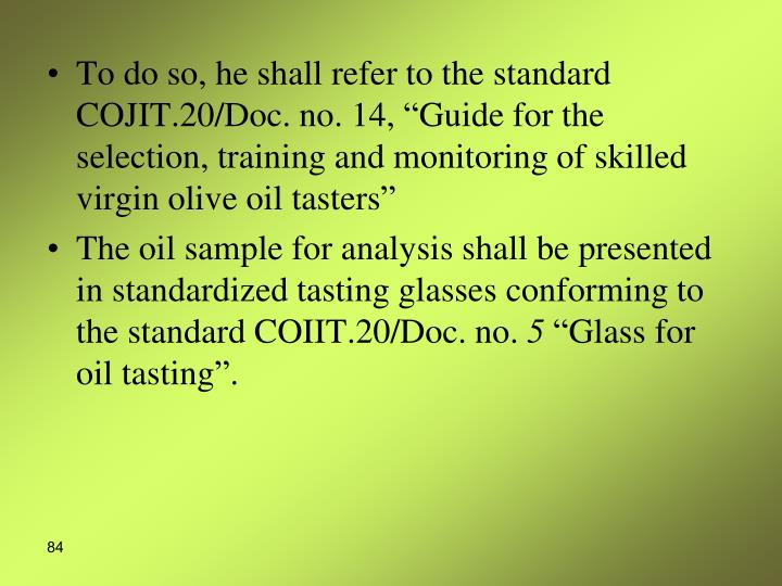 To do so, he shall refer to the standard COJIT.20/Doc. no. 14, Guide for the selection, training and monitoring of skilled virgin olive oil tasters