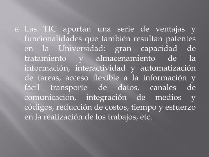Las TIC aportan una serie de ventajas y funcionalidades que también resultan patentes en la Universidad: gran capacidad de tratamiento y almacenamiento de la información, interactividad y automatización de tareas, acceso flexible a la información y fácil transporte de datos, canales de comunicación, integración de medios y códigos, reducción de costos, tiempo y esfuerzo en la realización de los trabajos, etc.