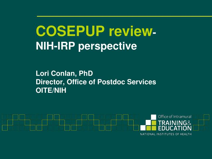 Cosepup review nih irp perspective lori conlan phd director office of postdoc services oite nih