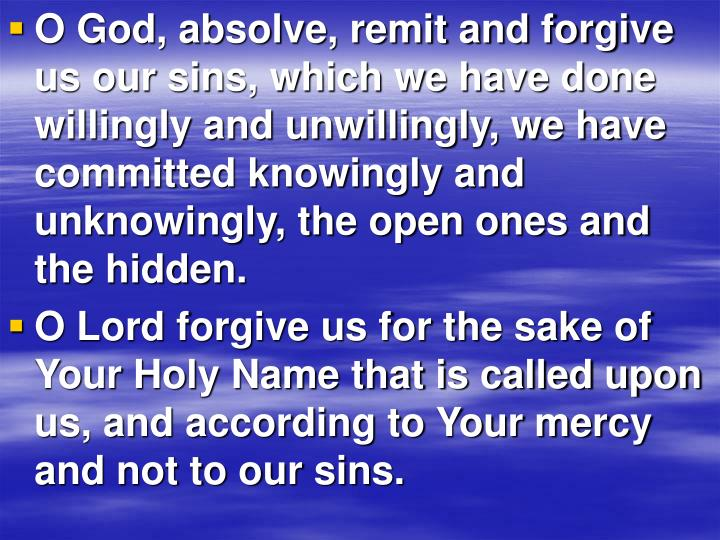 O God, absolve, remit and forgive us our sins, which we have done willingly and unwillingly, we have committed knowingly and unknowingly, the open ones and the hidden.