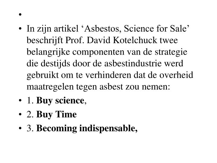 In zijn artikel 'Asbestos, Science for Sale' beschrijft Prof. David Kotelchuck twee belangrijke componenten van de strategie die destijds door de asbestindustrie werd gebruikt om te verhinderen dat de overheid maatregelen tegen asbest zou nemen: