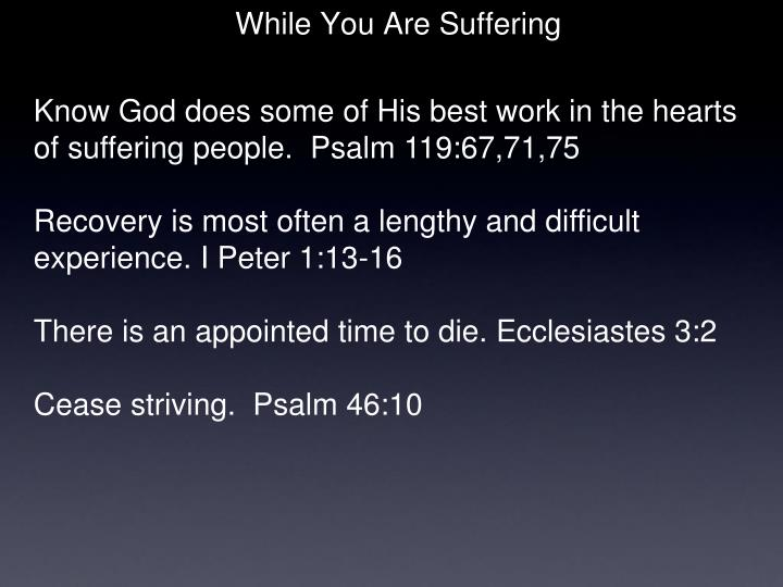 Know God does some of His best work in the hearts of suffering people.  Psalm 119:67,71,75