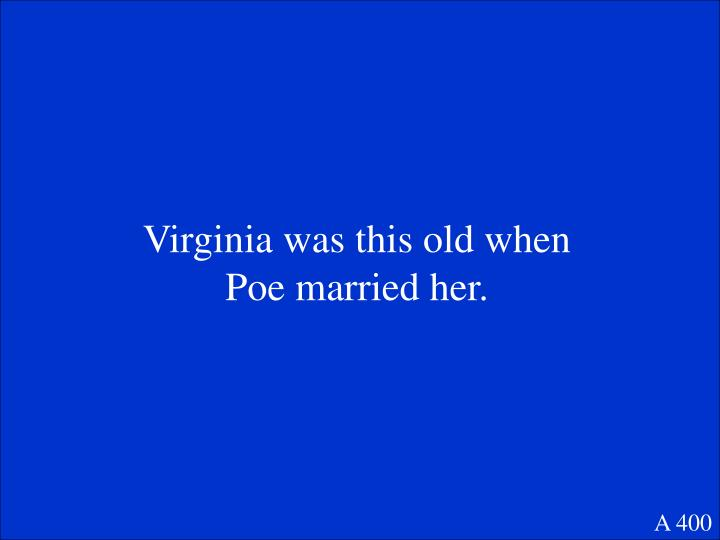 Virginia was this old when Poe married her.