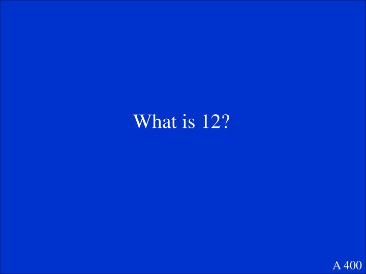 What is 12?