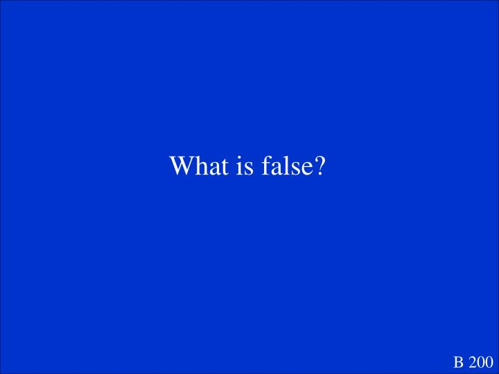 What is false?