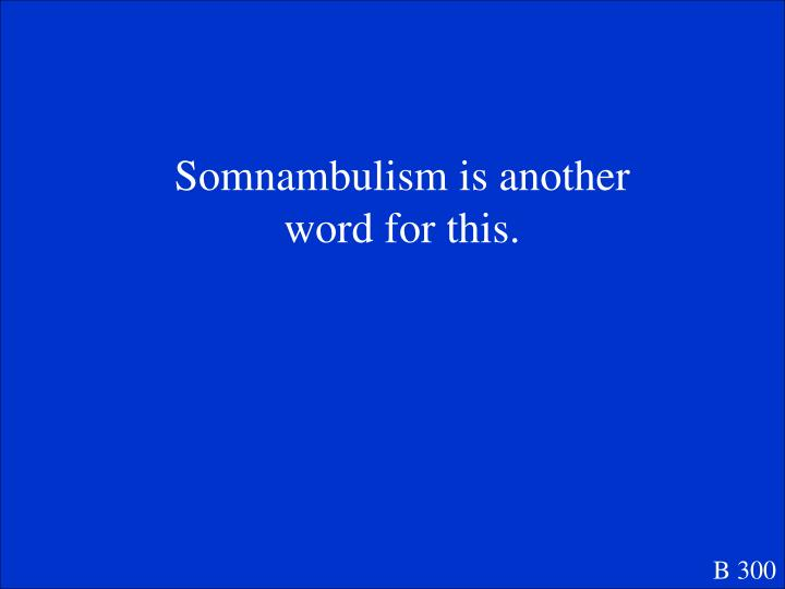 Somnambulism is another word for this.