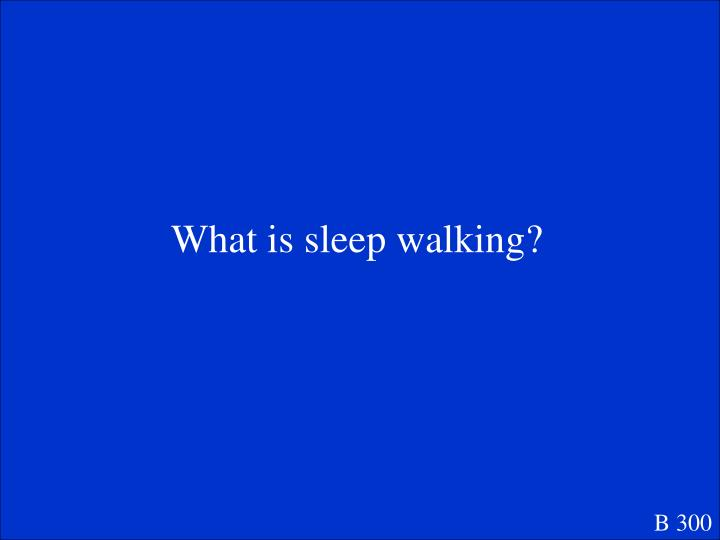 What is sleep walking?