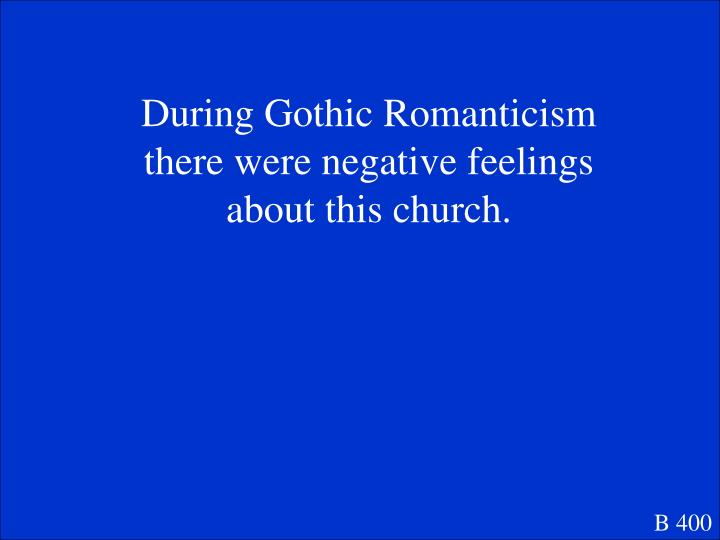 During Gothic Romanticism there were negative feelings about this church.