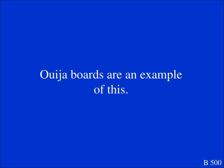 Ouija boards are an example of this.