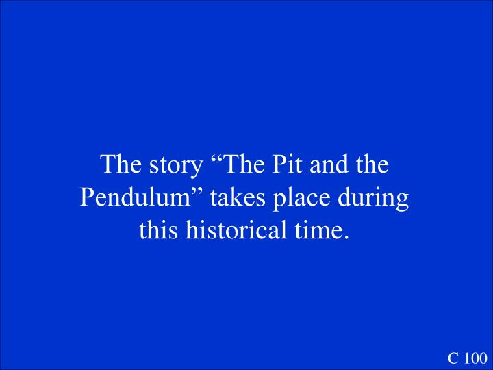 "The story ""The Pit and the Pendulum"" takes place during this historical time."