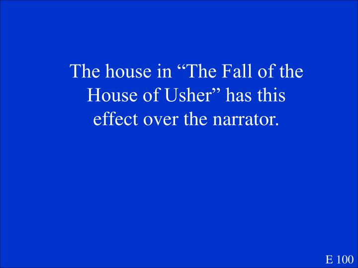 "The house in ""The Fall of the House of Usher"" has this effect over the narrator."