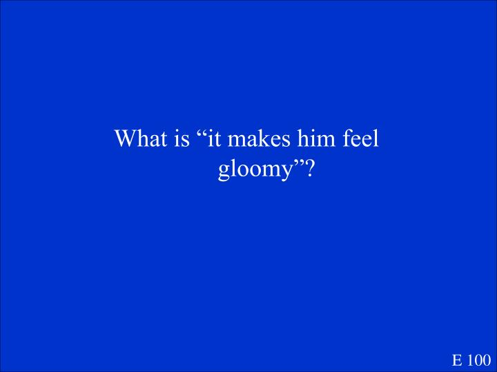 "What is ""it makes him feel gloomy""?"
