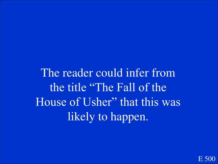 "The reader could infer from the title ""The Fall of the House of Usher"" that this was likely to happen."