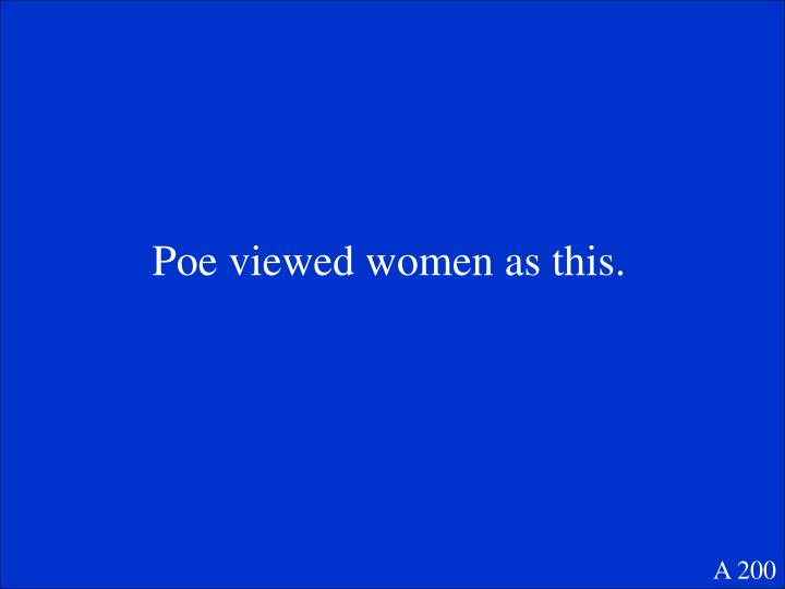 Poe viewed women as this.