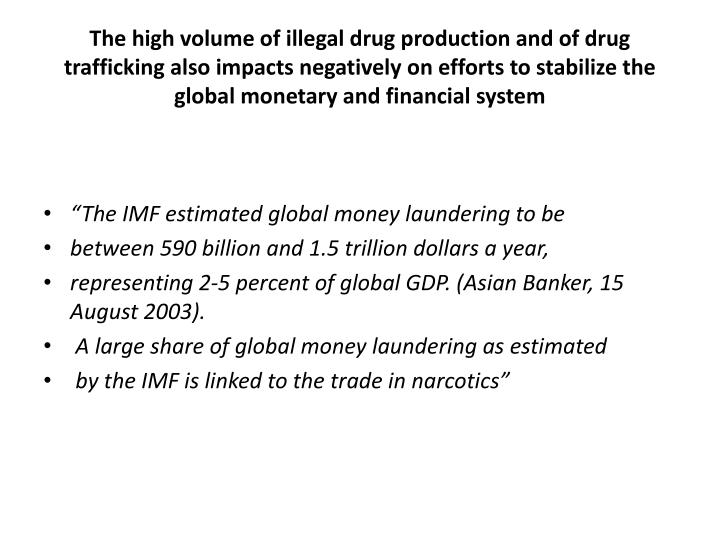 The high volume of illegal drug production and of drug trafficking also impacts negatively on efforts to stabilize the global monetary and financial system