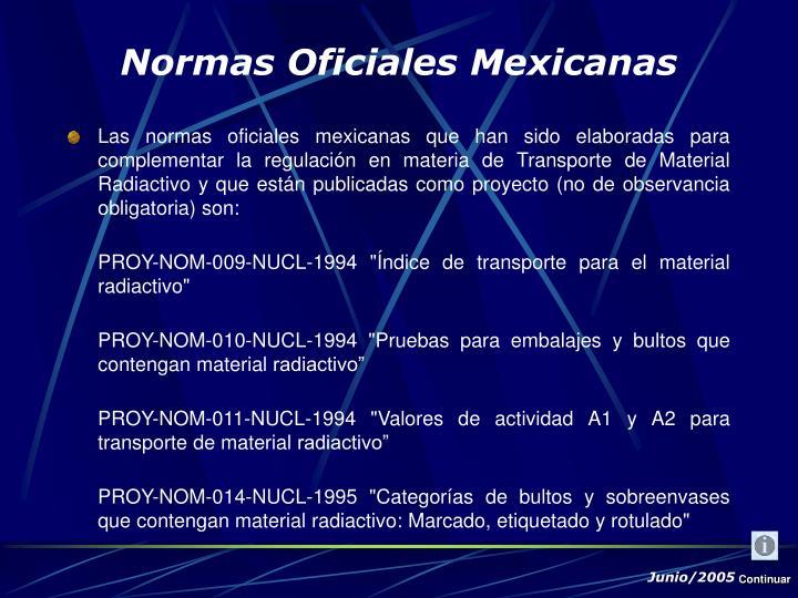 Las normas oficiales mexicanas que han sido elaboradas para complementar la regulación en materia de Transporte de Material Radiactivo y que están publicadas como proyecto (no de observancia obligatoria) son: