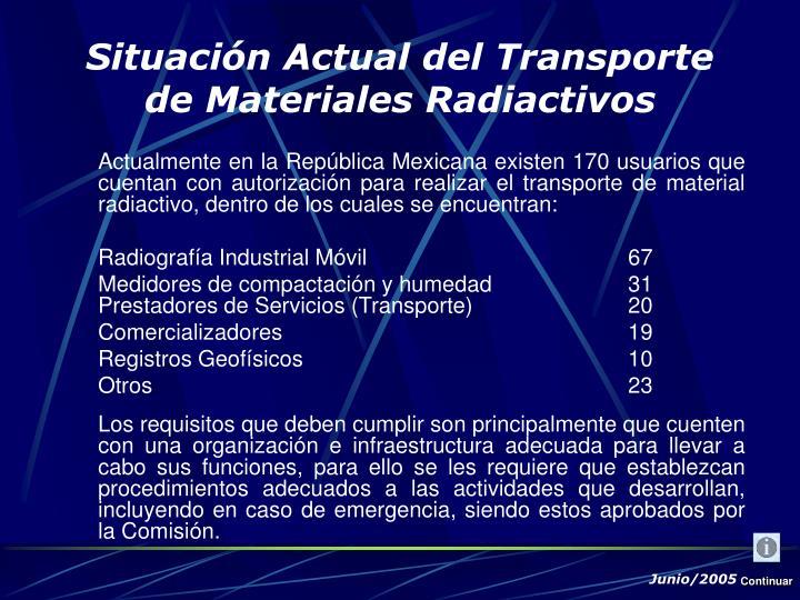 Actualmente en la República Mexicana existen 170 usuarios que cuentan con autorización para realizar el transporte de material radiactivo, dentro de los cuales se encuentran: