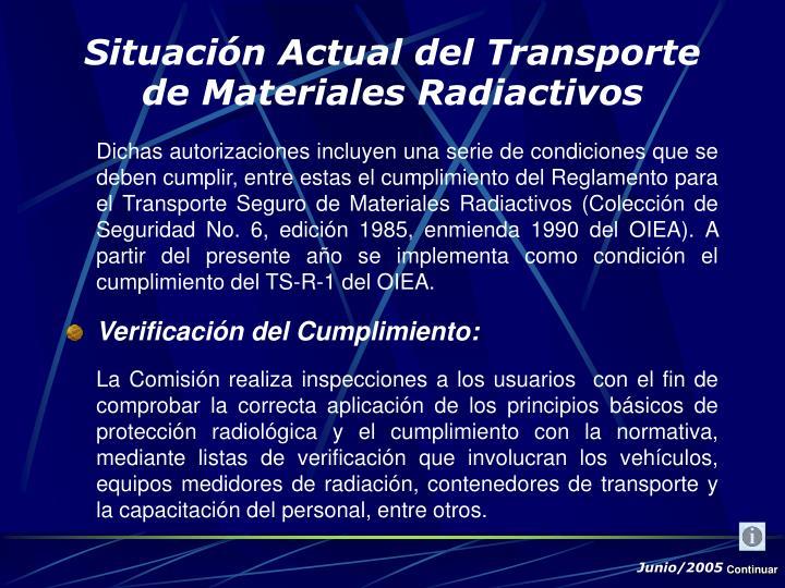 Dichas autorizaciones incluyen una serie de condiciones que se deben cumplir, entre estas el cumplimiento del Reglamento para el Transporte Seguro de Materiales Radiactivos (Colección de Seguridad No. 6, edición 1985, enmienda 1990 del OIEA). A partir del presente año se implementa como condición el cumplimiento del TS-R-1 del OIEA.