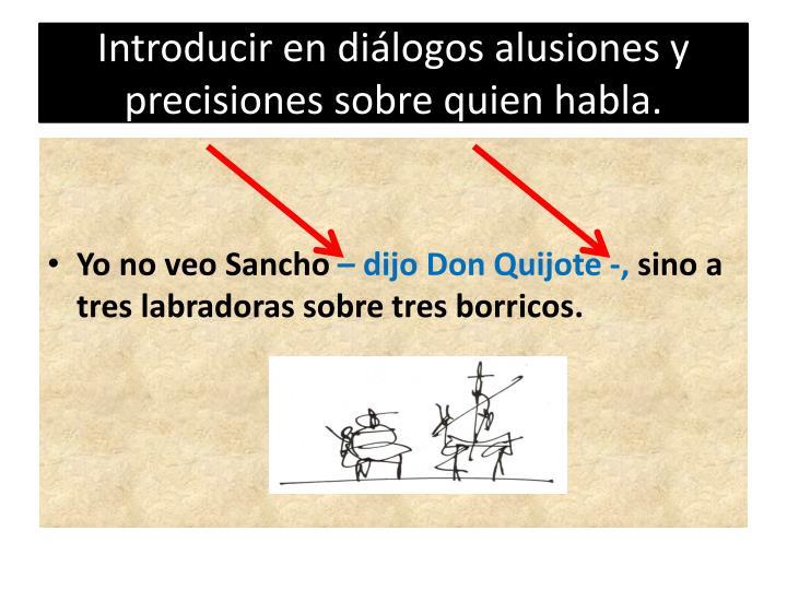 Introducir en diálogos alusiones y precisiones sobre quien habla.