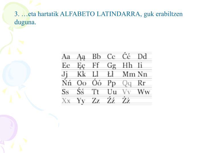 3. …eta hartatik ALFABETO LATINDARRA, guk erabiltzen duguna.