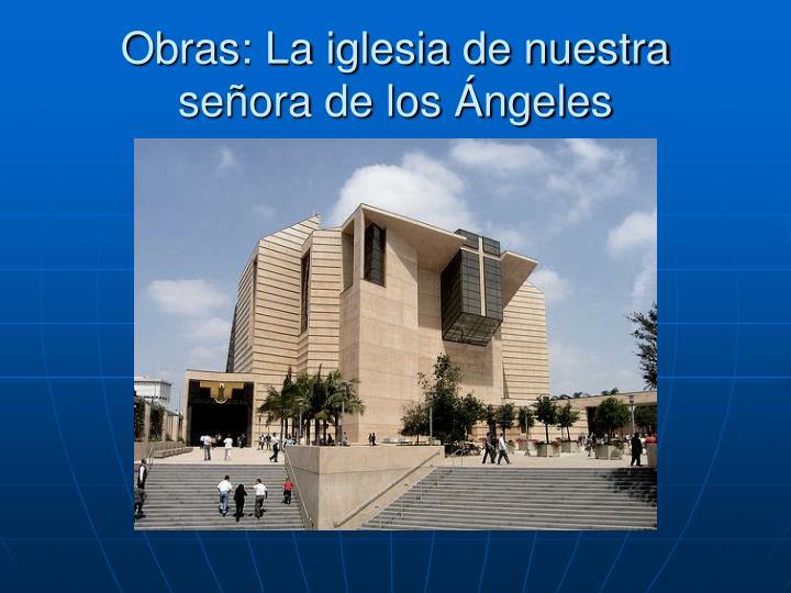 Obras: La iglesia de nuestra señora de los Ángeles