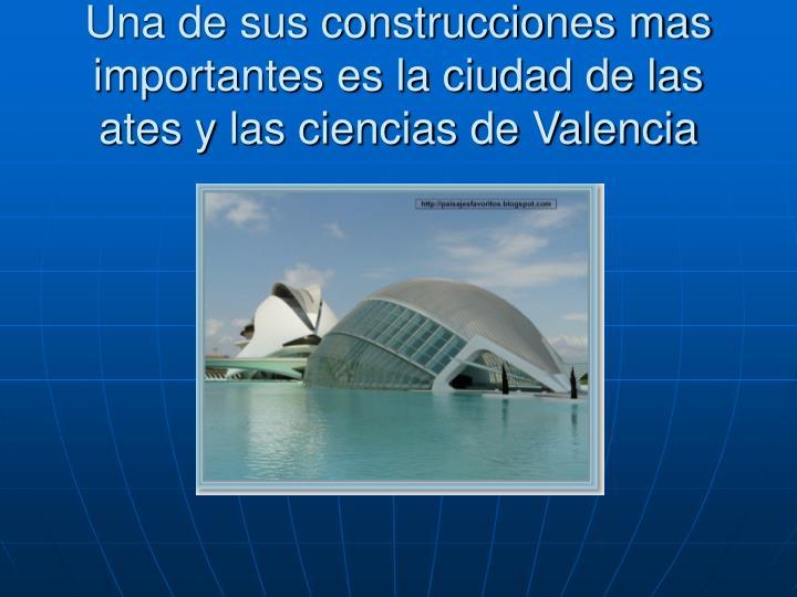 Una de sus construcciones mas importantes es la ciudad de las ates y las ciencias de Valencia