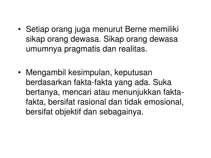 Setiap orang juga menurut Berne memiliki sikap orang dewasa. Sikap orang dewasa umumnya pragmatis dan realitas.