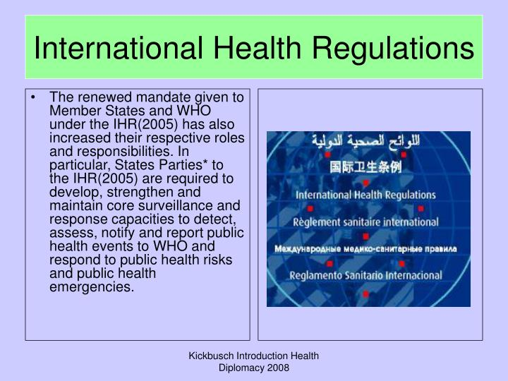 The renewed mandate given to Member States and WHO under the IHR(2005) has also increased their respective roles and responsibilities. In particular, States Parties* to the IHR(2005) are required to develop, strengthen and maintain core surveillance and response capacities to detect, assess, notify and report public health events to WHO and respond to public health risks and public health emergencies.