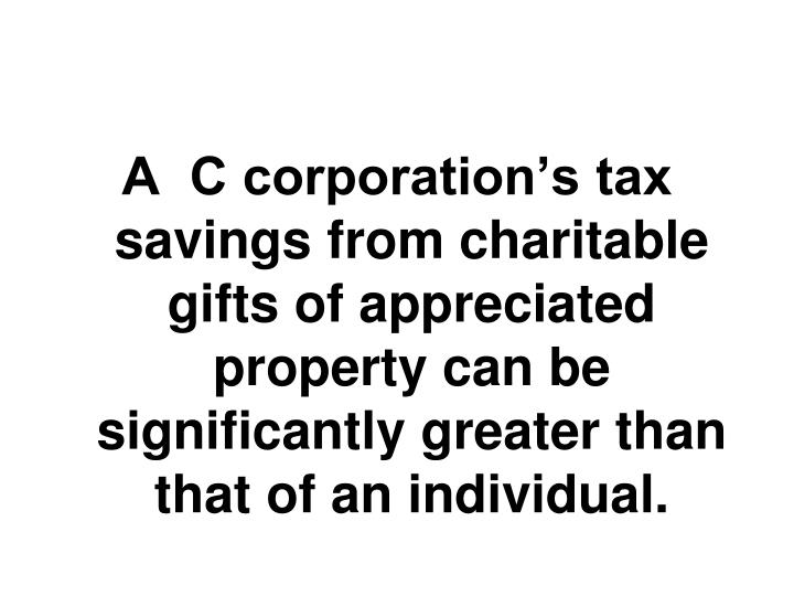 A  C corporation's tax savings from charitable gifts of appreciated property can be significantly greater than that of an individual.