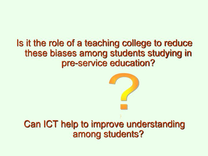 Is it the role of a teaching college to reduce these biases among students studying in pre-service education?