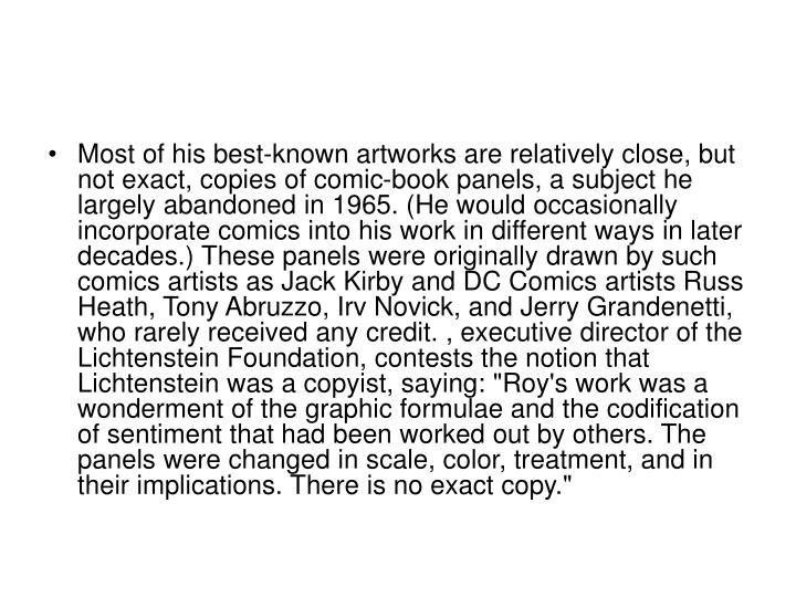 """Most of his best-known artworks are relatively close, but not exact, copies of comic-book panels, a subject he largely abandoned in 1965. (He would occasionally incorporate comics into his work in different ways in later decades.) These panels were originally drawn by such comics artists as Jack Kirby and DC Comics artists Russ Heath, Tony Abruzzo, Irv Novick, and Jerry Grandenetti, who rarely received any credit. , executive director of the Lichtenstein Foundation, contests the notion that Lichtenstein was a copyist, saying: """"Roy's work was a wonderment of the graphic formulae and the codification of sentiment that had been worked out by others. The panels were changed in scale, color, treatment, and in their implications. There is no exact copy."""""""