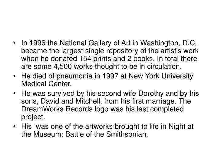 In 1996 the National Gallery of Art in Washington, D.C. became the largest single repository of the artist's work when he donated 154 prints and 2 books. In total there are some 4,500 works thought to be in circulation.