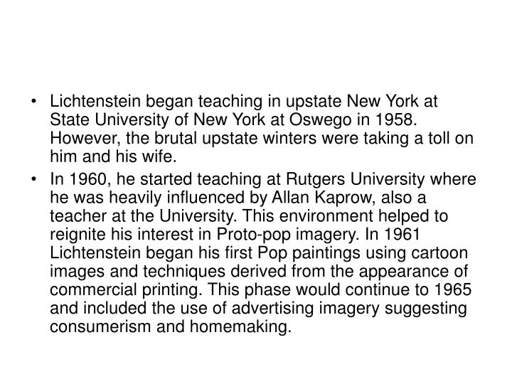 Lichtenstein began teaching in upstate New York at State University of New York at Oswego in 1958. However, the brutal upstate winters were taking a toll on him and his wife.