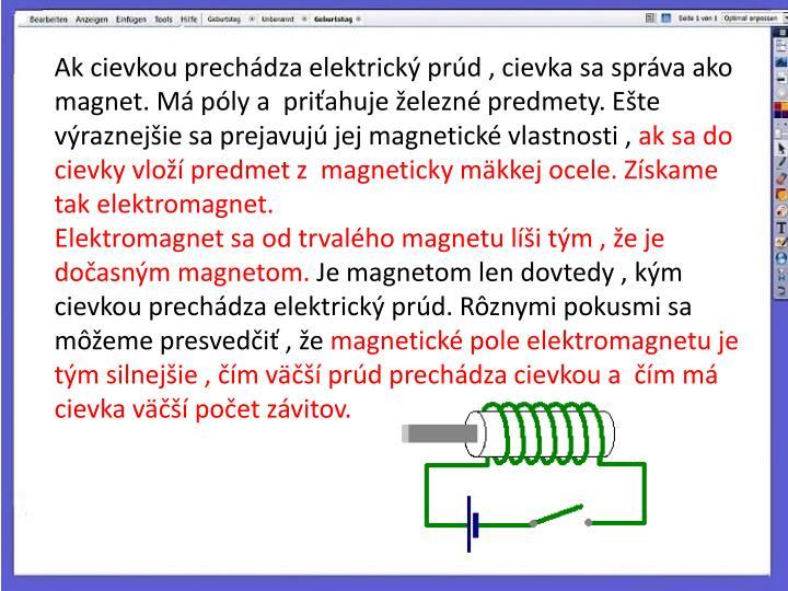 Ak cievkou prechádza elektrický prúd , cievka sa správa ako magnet. Má póly a priťahuje železné predmety. Ešte výraznejšie sa prejavujú jej magnetické vlastnosti ,