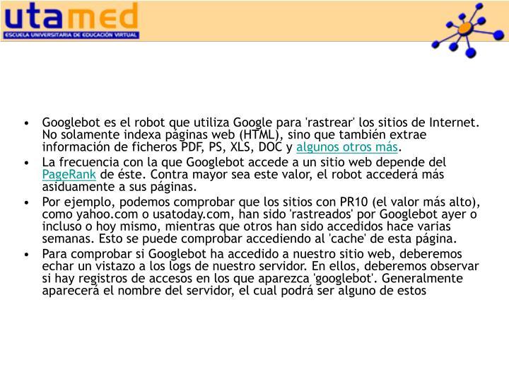 Googlebot es el robot que utiliza Google para 'rastrear' los sitios de Internet. No solamente indexa páginas web (HTML), sino que también extrae información de ficheros PDF, PS, XLS, DOC y