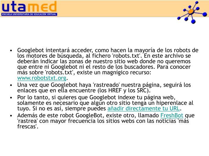 Googlebot intentará acceder, como hacen la mayoría de los robots de los motores de búsqueda, al fichero 'robots.txt'. En este archivo se deberán indicar las zonas de nuestro sitio web donde no queremos que entre ni Googlebot ni el resto de los buscadores. Para conocer más sobre 'robots.txt', existe un magnígico recurso: