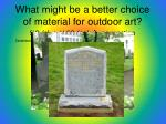 what might be a better choice of material for outdoor art