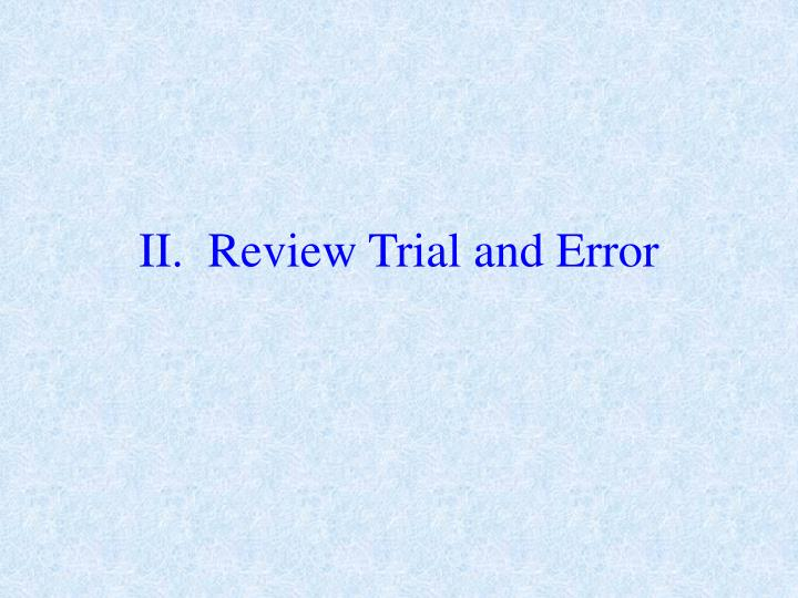 II.  Review Trial and Error
