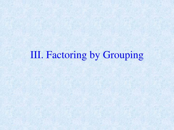 III. Factoring by Grouping