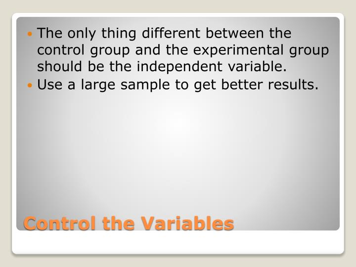 The only thing different between the control group and the experimental group should be the independent variable.