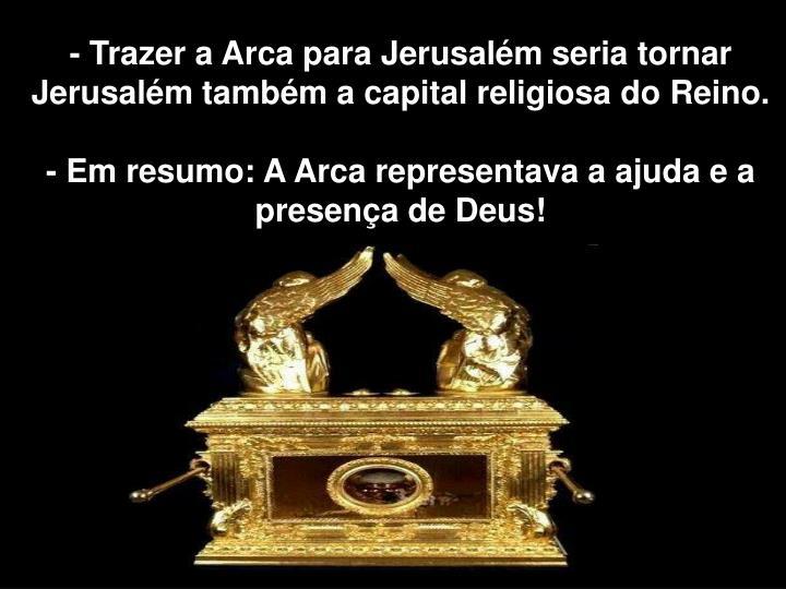 - Trazer a Arca para Jerusalém seria tornar Jerusalém também a capital religiosa do Reino.